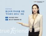 한국투자증권이 오는 5일(금) 오후 4시부터 공업탑컨벤션 3층에서 울산지역 투자자를 위한 주식투자 세미나를 개최한다.