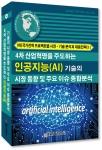 4차 산업혁명을 주도하는 인공지능 기술의 시장동향 및 주요 이슈 종합분석 보고서 표지