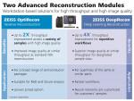 자이스 Advanced Reconstruction Toolbox는 패키지 개발 및 불량 분석(FA)에 필수적인 3D 엑스레이 이미지 재구성의 속도와 화질을 획기적으로 개선한다. 이 툴박스는 두 개의 워크스테이션 기반 모듈로 구성된다. 자이스 OptiRecon은 반복계산 재구성을 위한 모듈이며, 자이스 DeepRecon은 현미경 애플리케이션을 위한 최초의 상용 딥러닝 재구성 기술이다
