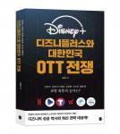 국내 최고 OTT 전문가가 생생하게 알려주는 디즈니의 성공 역사와 혁신 전략을 담은 '디즈니플러스와 대한민국 OTT 전쟁'