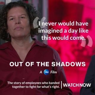 P&G는 그레이트 빅 스토리와의 제휴를 통해 레즈비언, 게이, 양성애자 및 트랜스젠더의 여정을 담은 새로운 영상 아웃 오브 더 섀도우를 공개했다. 이 영화는 혼란스러운 1990년대와 2000년대 초반에 회사에 도전하고 역경을 극복한 직원들을 조명한다
