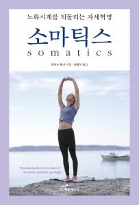 뻣뻣함과 통증, 그리고 각종 기능장애에 시달리는 몸을 다스리는 방법 - 소마틱스somatics (사진제공: 도서출판 행복에너지)