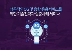 5G와 융합·응용, 성공적인 서비스를 위한 기술전략과 실증사례 세미나