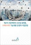 이슈퀘스트가 시장 보고서 제4차 산업혁명의 신산업 플랫폼, 스마트시티 기술개발 동향과 사업전망을 발간하였다
