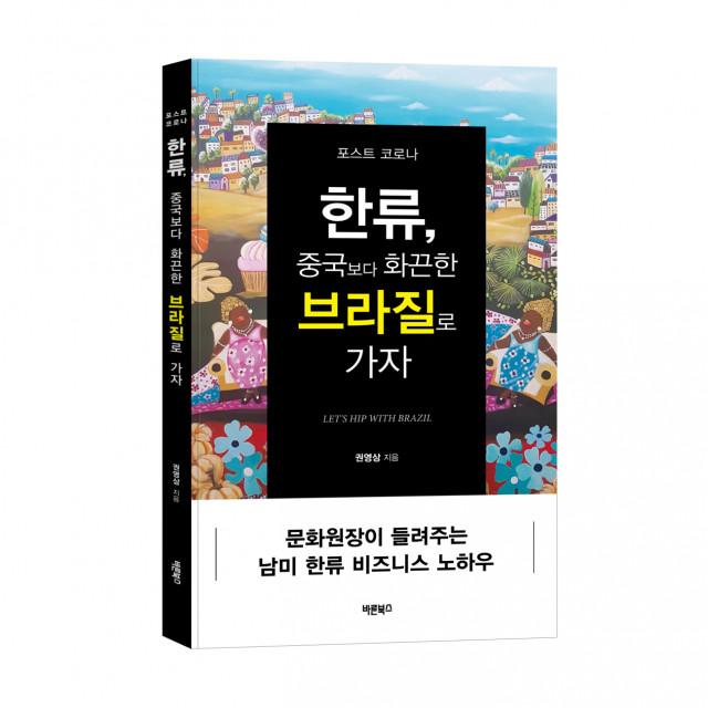 '포스트 코로나 한류, 중국보다 화끈한 브라질로 가자', 권영상 지음, 바른북스 출판사, 240쪽, 1만8000원